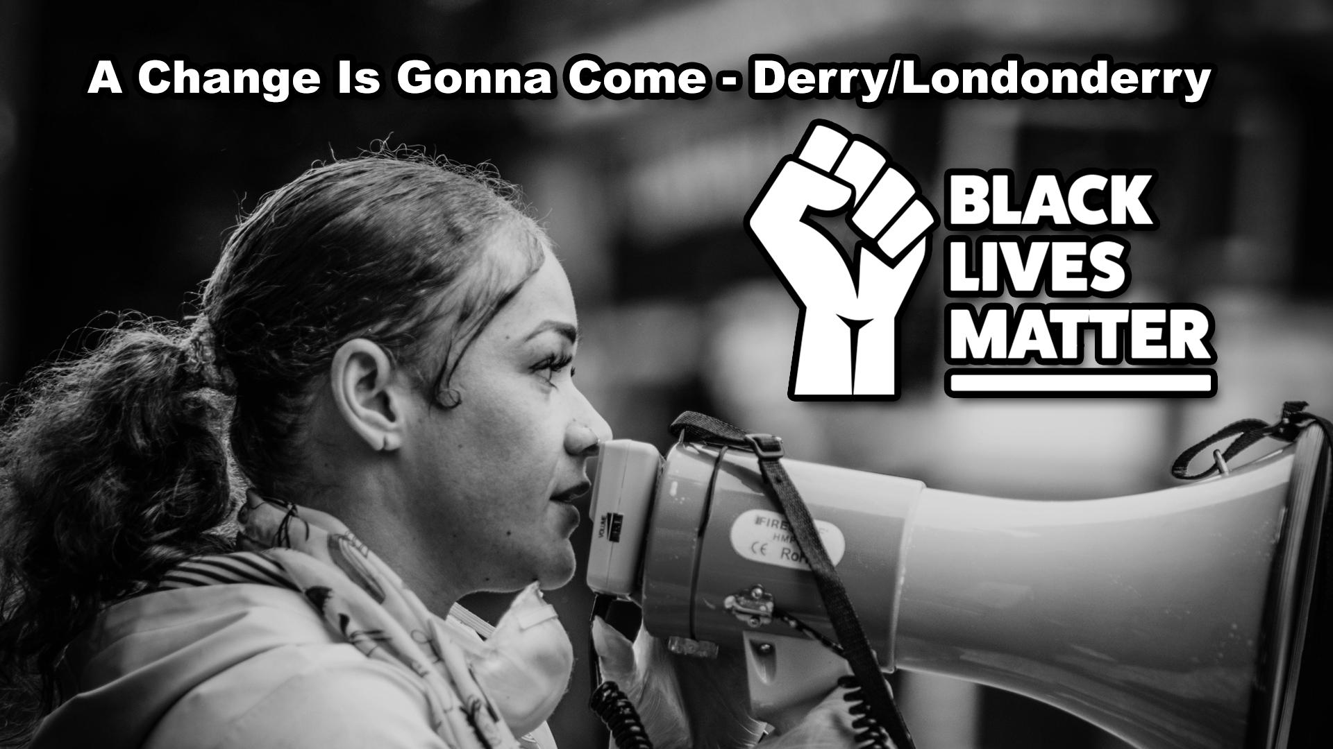 Black Lives Matter, A Change Is Gonna Come. Derry/Londonderry